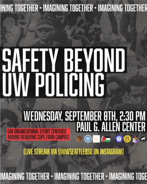 """""""Imagining Together"""" border with background of grayscale Black radical organizing. White text on Black: Safety Beyond UW Policing. Wednesday, September 8th, 2:30pm Paul G Allen Center. Text outlined in red: an organizational effort centered around removing cops from campus next to logos of BSU, UAW 4121, SUPER UW, CCT, USAS, AUUP, Faculty Forward and BGSA. Yellow text: Live stream via UWSeattleBSU on Instagram"""